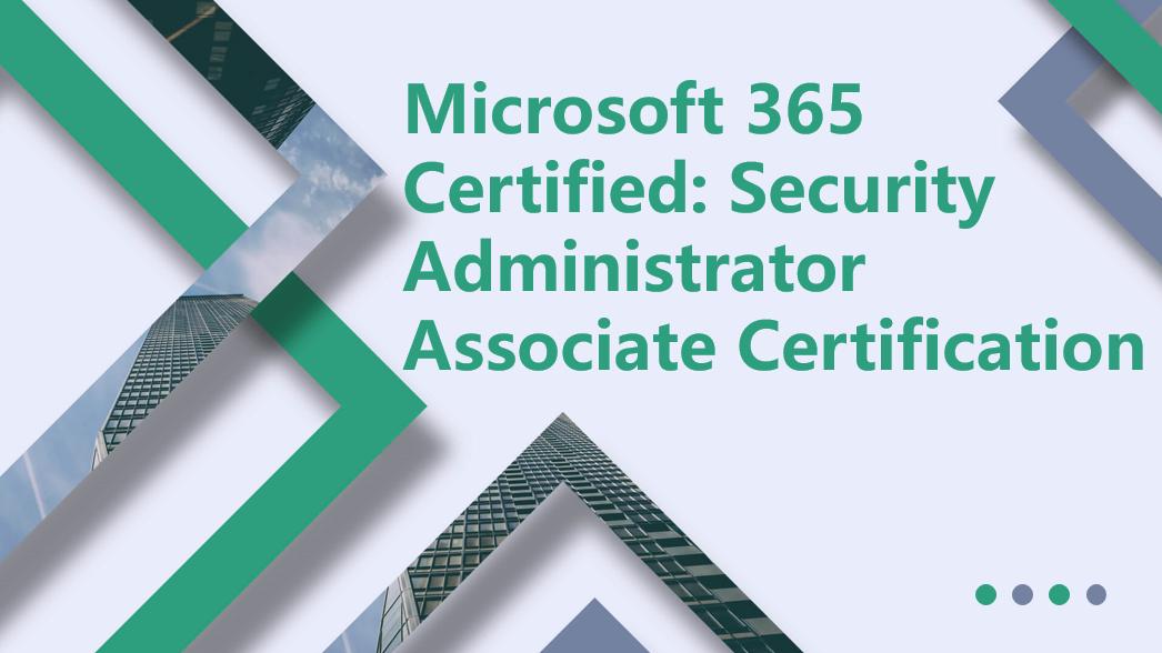 Microsoft 365 certified: Security Administrator Associate certification