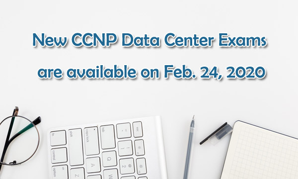 New Cisco CCNP Data Center Exams are available on Feb. 24, 2020