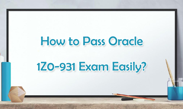 How to Pass Oracle 1Z0-931 Exam Easily?