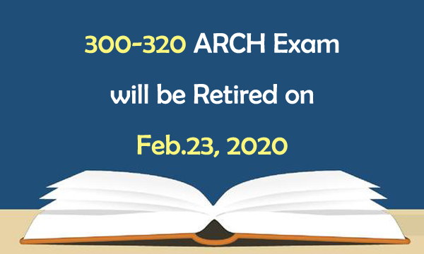 300-320 ARCH exam will be retired on Feb.23, 2020