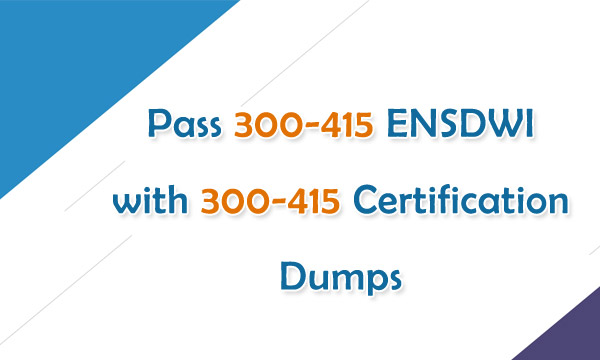 Pass 300-415 ENSDWI with 300-415 Certification Dumps