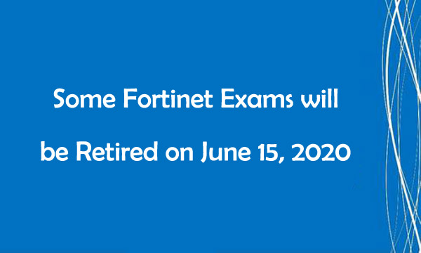 Some Fortinet Exams will be Retired on June 15, 2020