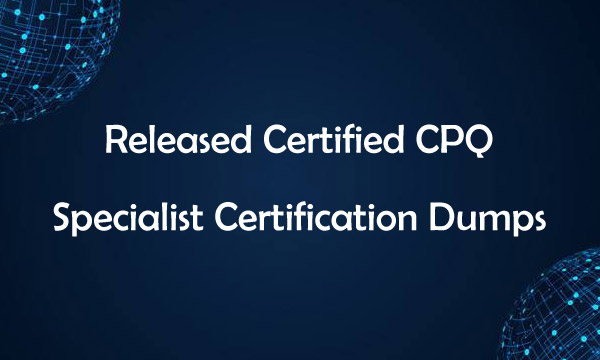 Released Certified CPQ Specialist Certification Dumps