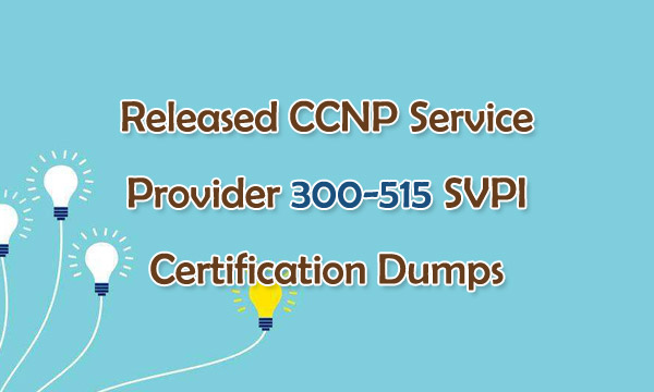 Released CCNP Service Provider 300-515 SVPI Certification Dumps