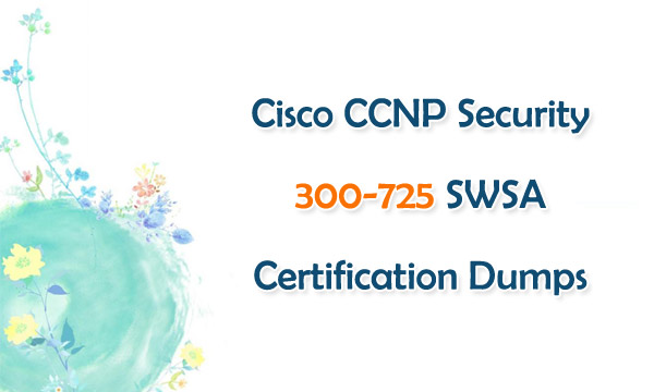 Cisco CCNP Security 300-725 SWSA Certification Dumps
