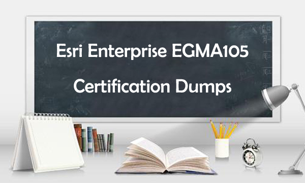 Esri Enterprise EGMA105 Certification Dumps