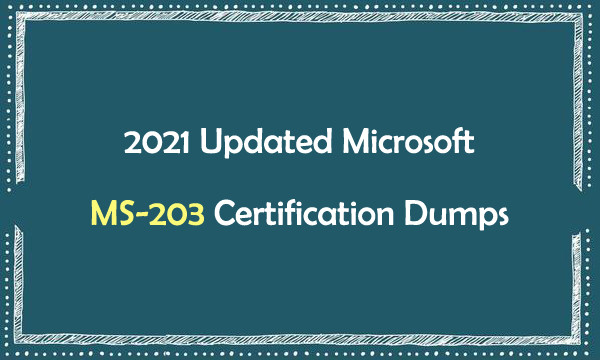 2021 Updated Microsoft MS-203 Certification Dumps