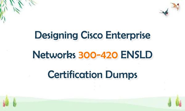 Designing Cisco Enterprise Networks 300-420 ENSLD Certification Dumps