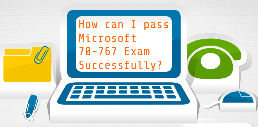 How can I pass Microsoft 70-767 exam successfully