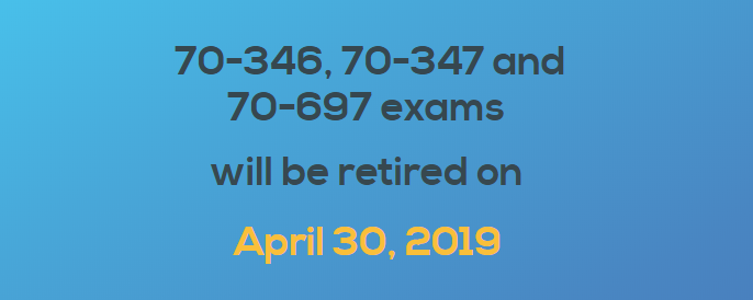 70-346,70-347 and 70-697 exams will be retired on Apr.30, 2019